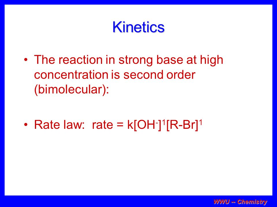 Kinetics The reaction in strong base at high concentration is second order (bimolecular): Rate law: rate = k[OH-]1[R-Br]1.